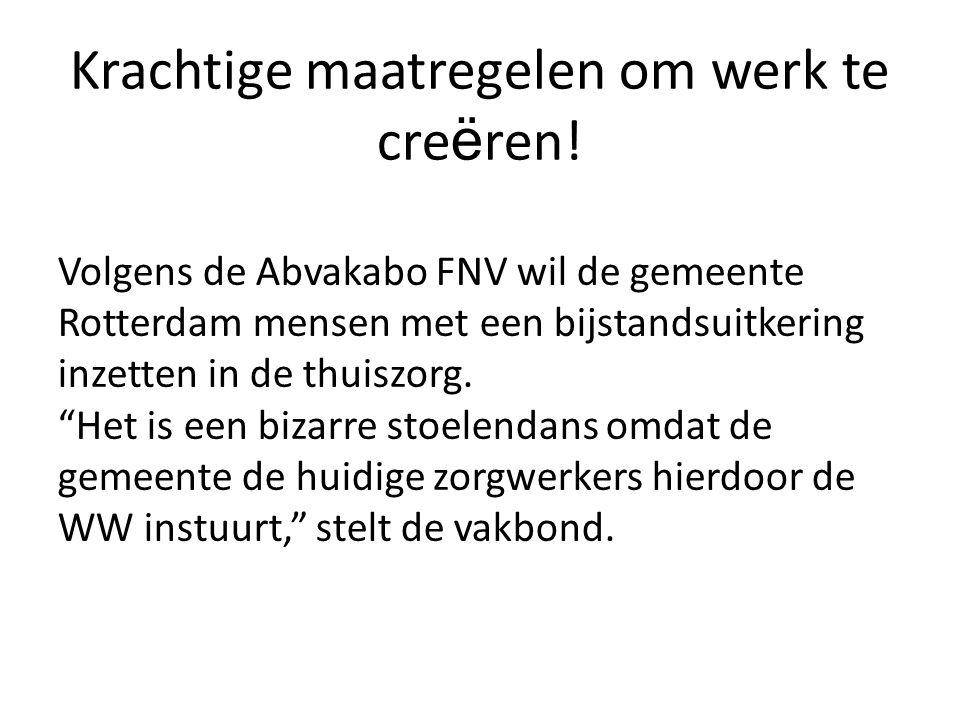 Krachtige maatregelen om werk te cre ë ren! Volgens de Abvakabo FNV wil de gemeente Rotterdam mensen met een bijstandsuitkering inzetten in de thuiszo