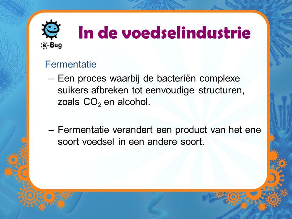 In de voedselindustrie Fermentatie –Een proces waarbij de bacteriën complexe suikers afbreken tot eenvoudige structuren, zoals CO 2 en alcohol.