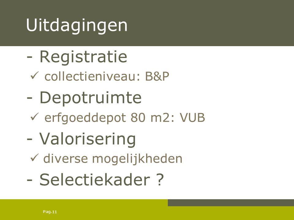 Pag. 11 Uitdagingen - Registratie  collectieniveau: B&P - Depotruimte  erfgoeddepot 80 m2: VUB - Valorisering  diverse mogelijkheden - Selectiekade