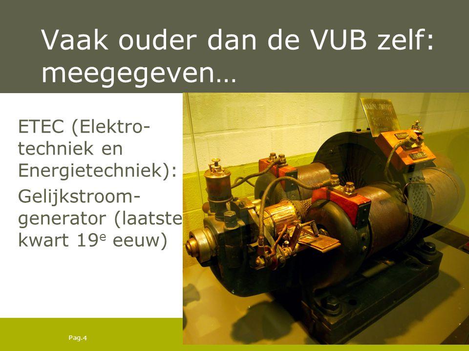 Pag. 4 Vaak ouder dan de VUB zelf: meegegeven… ETEC (Elektro- techniek en Energietechniek): Gelijkstroom- generator (laatste kwart 19 e eeuw)