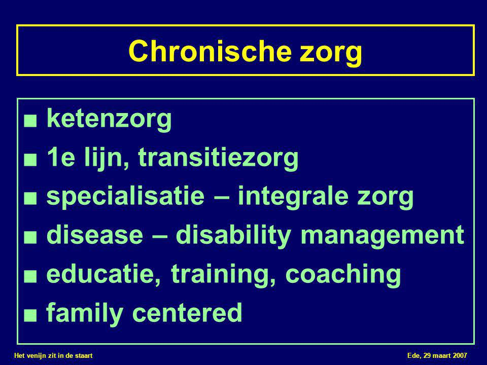 Het venijn zit in de staart Ede, 29 maart 2007 Chronische zorg ■ ketenzorg ■ 1e lijn, transitiezorg ■ specialisatie – integrale zorg ■ disease – disability management ■ educatie, training, coaching ■ family centered