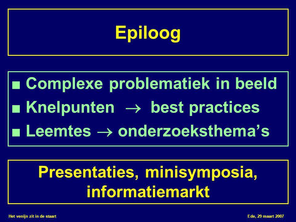 Het venijn zit in de staart Ede, 29 maart 2007 Epiloog ■ Complexe problematiek in beeld ■ Knelpunten  best practices ■ Leemtes  onderzoeksthema's Presentaties, minisymposia, informatiemarkt