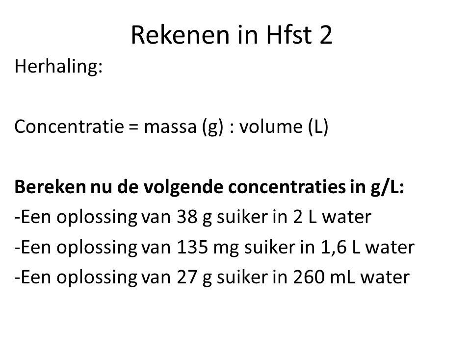 Rekenen in Hfst 2 Herhaling: Concentratie = massa (g) : volume (L) Bereken nu de volgende concentraties in g/L: -Een oplossing van 38 g suiker in 2 L