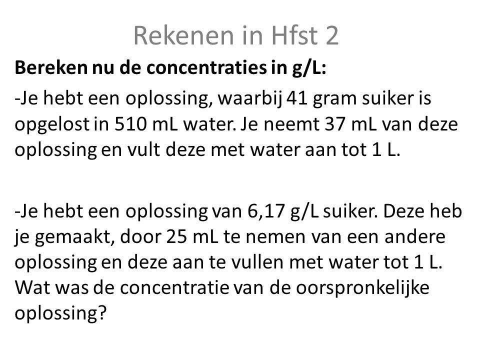 Rekenen in Hfst 2 Bereken nu de concentraties in g/L: -Je hebt een oplossing, waarbij 41 gram suiker is opgelost in 510 mL water. Je neemt 37 mL van d