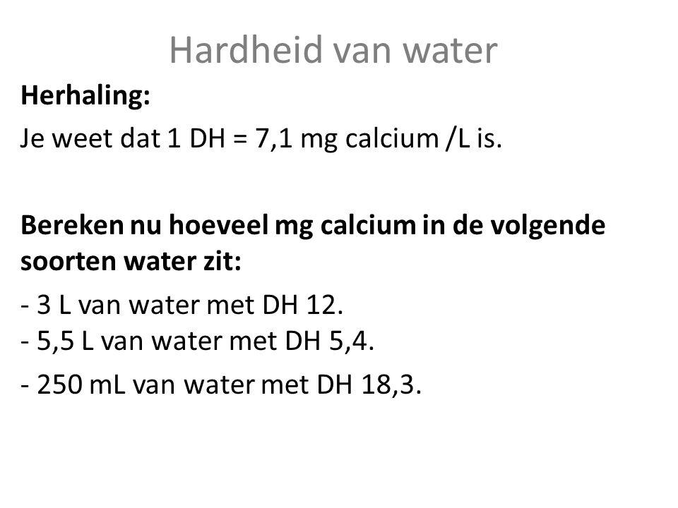 Hardheid van water Herhaling: Je weet dat 1 DH = 7,1 mg calcium /L is. Bereken nu hoeveel mg calcium in de volgende soorten water zit: - 3 L van water