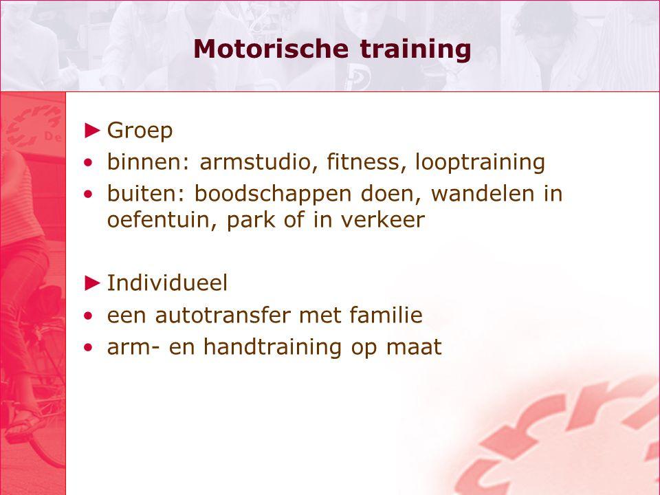 Motorische training ► Groep •binnen: armstudio, fitness, looptraining •buiten: boodschappen doen, wandelen in oefentuin, park of in verkeer ► Individu