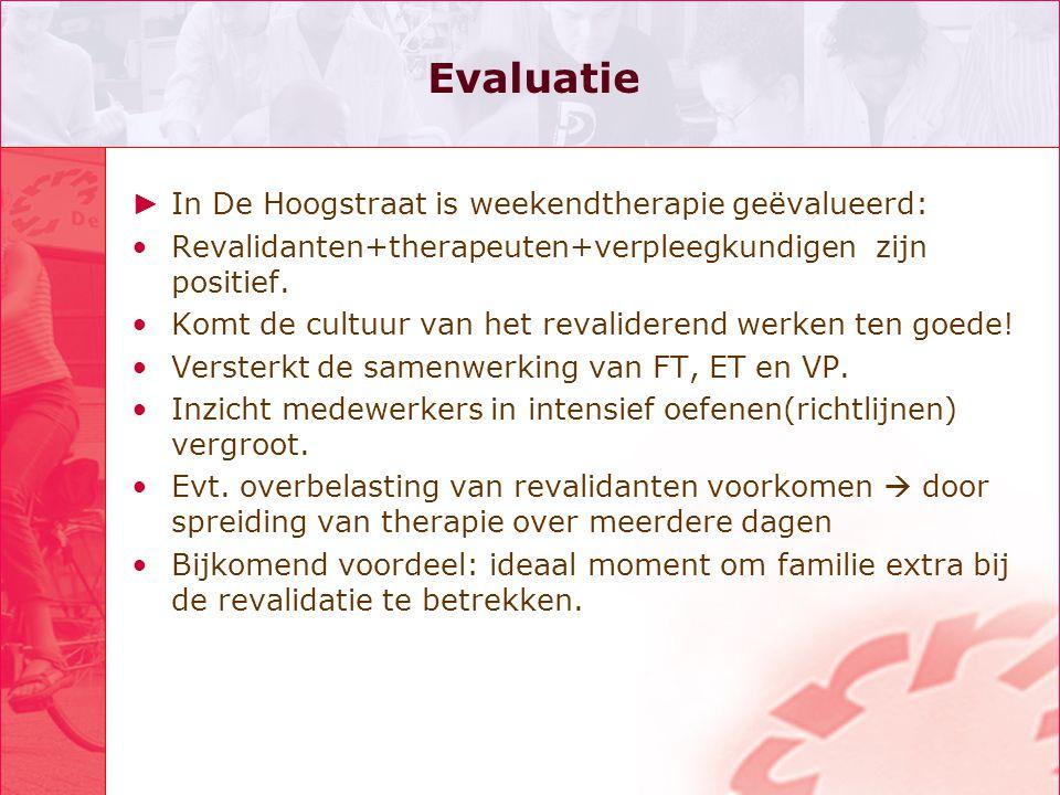 Evaluatie ► In De Hoogstraat is weekendtherapie geëvalueerd: •Revalidanten+therapeuten+verpleegkundigen zijn positief. •Komt de cultuur van het revali