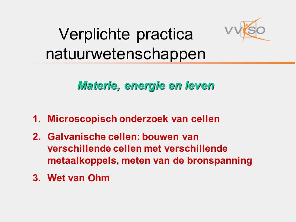 Verplichte practica natuurwetenschappen 1.Microscopisch onderzoek van cellen 2.Galvanische cellen: bouwen van verschillende cellen met verschillende m