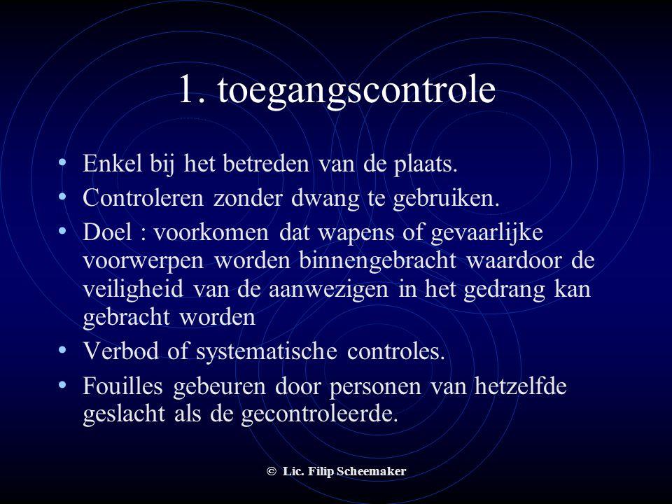 © Lic. Filip Scheemaker 1. toegangscontrole • Uitsluitend gericht is op het opsporen van wapens of gevaarlijke voorwerpen • Voorafgaandelijke toestemm