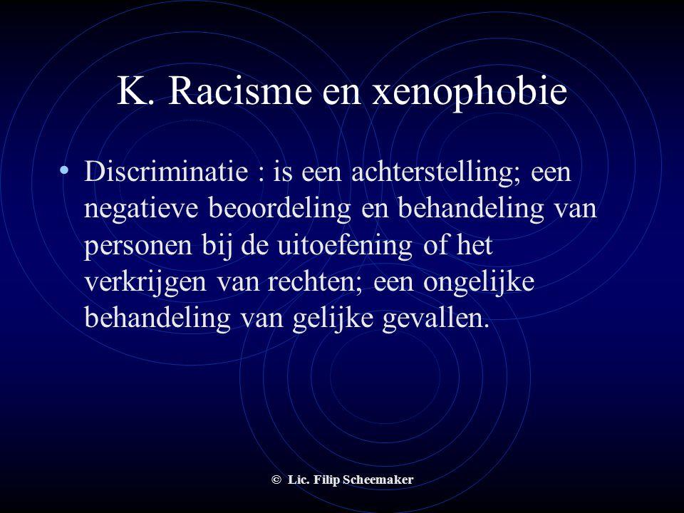 © Lic. Filip Scheemaker K. Racisme en xenophobie • Wat?  Rascime : de opvatting dat het ene ras superieur is aan het ander en dat daarom ten aanzien