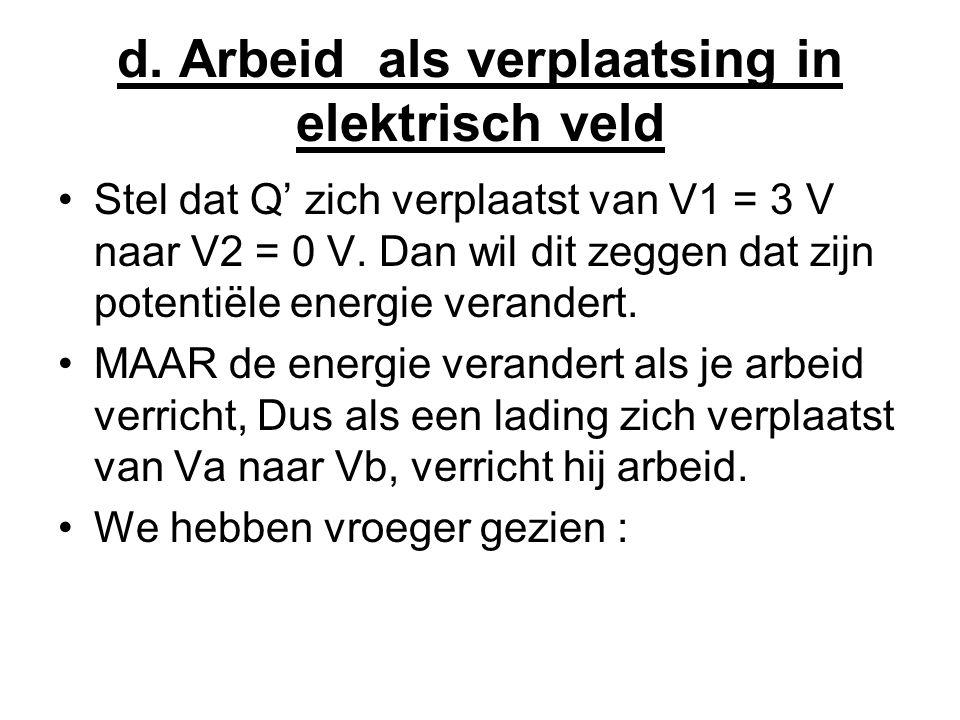 d. Arbeid als verplaatsing in elektrisch veld •Stel dat Q' zich verplaatst van V1 = 3 V naar V2 = 0 V. Dan wil dit zeggen dat zijn potentiële energie