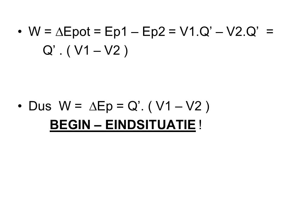 •W = ∆Epot = Ep1 – Ep2 = V1.Q' – V2.Q' = Q'.( V1 – V2 ) •Dus W =  Ep = Q'.
