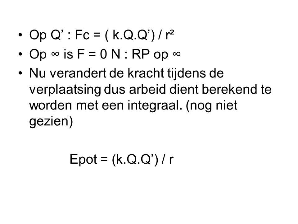 •Op Q' : Fc = ( k.Q.Q') / r² •Op ∞ is F = 0 N : RP op ∞ •Nu verandert de kracht tijdens de verplaatsing dus arbeid dient berekend te worden met een integraal.