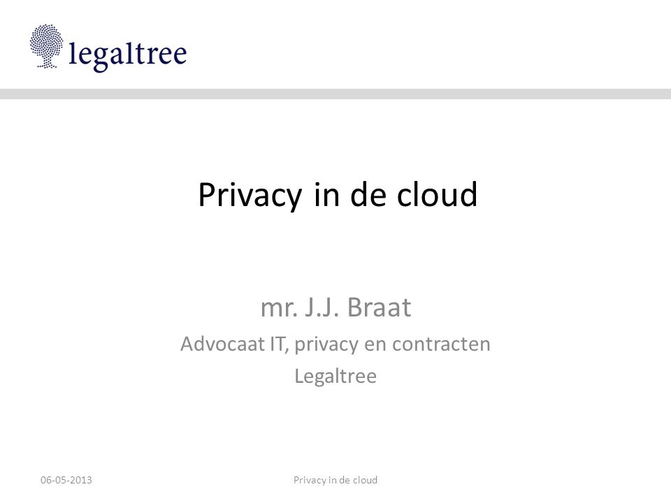 Privacy in de cloud mr. J.J. Braat Advocaat IT, privacy en contracten Legaltree 06-05-2013Privacy in de cloud