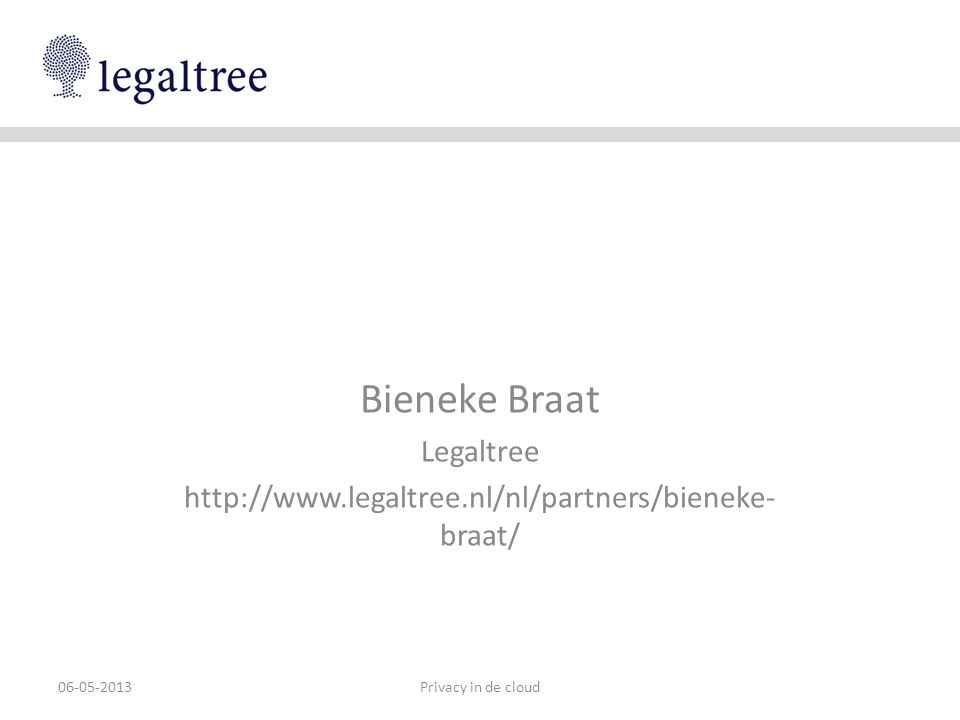 Bieneke Braat Legaltree http://www.legaltree.nl/nl/partners/bieneke- braat/ Privacy in de cloud06-05-2013