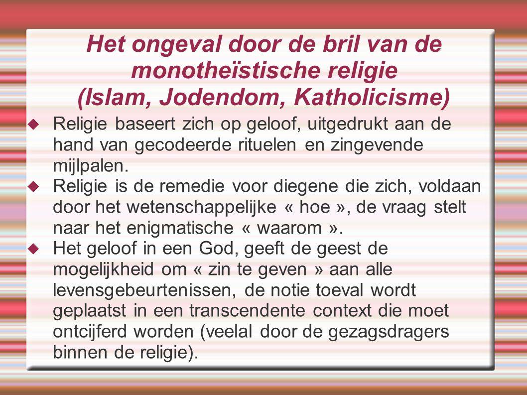 Het ongeval door de bril van de monotheïstische religie (Islam, Jodendom, Katholicisme)  Religie baseert zich op geloof, uitgedrukt aan de hand van g