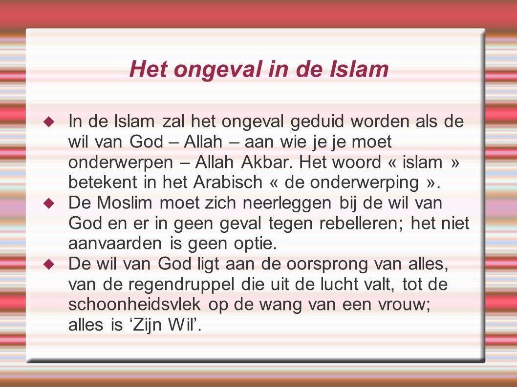 Het ongeval in de Islam  In de Islam zal het ongeval geduid worden als de wil van God – Allah – aan wie je je moet onderwerpen – Allah Akbar. Het woo