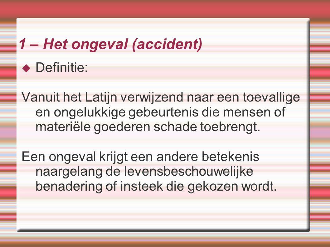 1 – Het ongeval (accident)  Definitie: Vanuit het Latijn verwijzend naar een toevallige en ongelukkige gebeurtenis die mensen of materiële goederen s