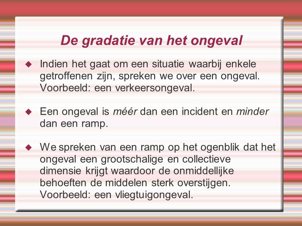 De gradatie van het ongeval  Indien het gaat om een situatie waarbij enkele getroffenen zijn, spreken we over een ongeval. Voorbeeld: een verkeersong