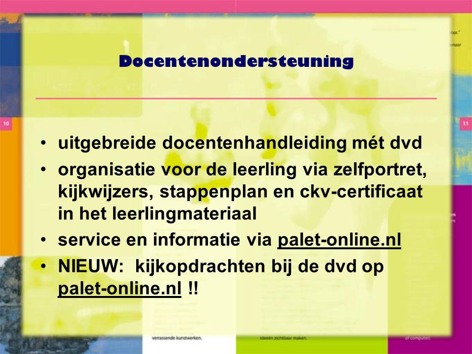 Docentenondersteuning •uitgebreide docentenhandleiding mét dvd •organisatie voor de leerling via zelfportret, kijkwijzers, stappenplan en ckv-certificaat in het leerlingmateriaal •service en informatie via palet-online.nl •NIEUW: kijkopdrachten bij de dvd op palet-online.nl !!