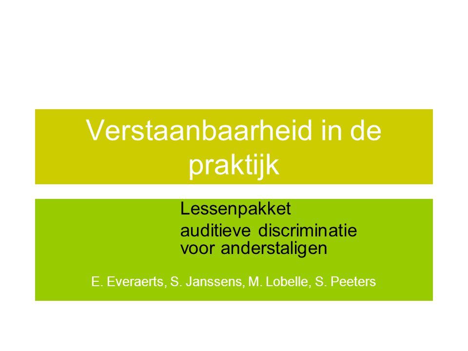 Verstaanbaarheid in de praktijk Lessenpakket auditieve discriminatie voor anderstaligen E. Everaerts, S. Janssens, M. Lobelle, S. Peeters