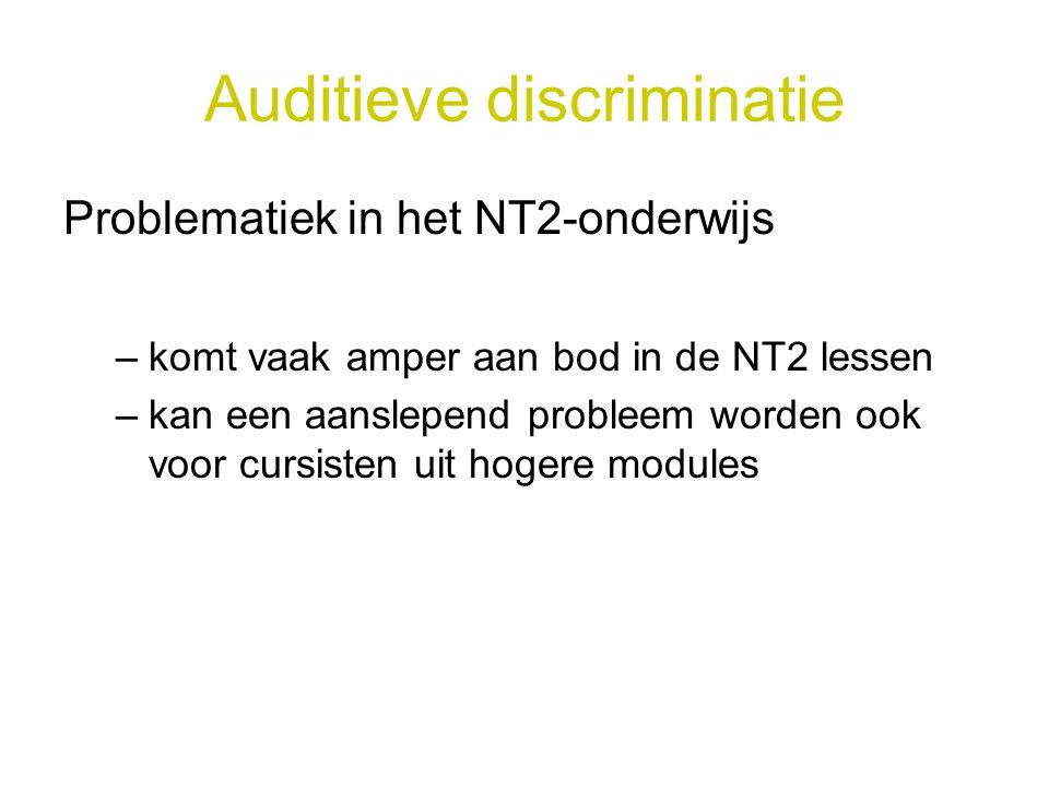 Auditieve discriminatie Problematiek in het NT2-onderwijs –komt vaak amper aan bod in de NT2 lessen –kan een aanslepend probleem worden ook voor cursi