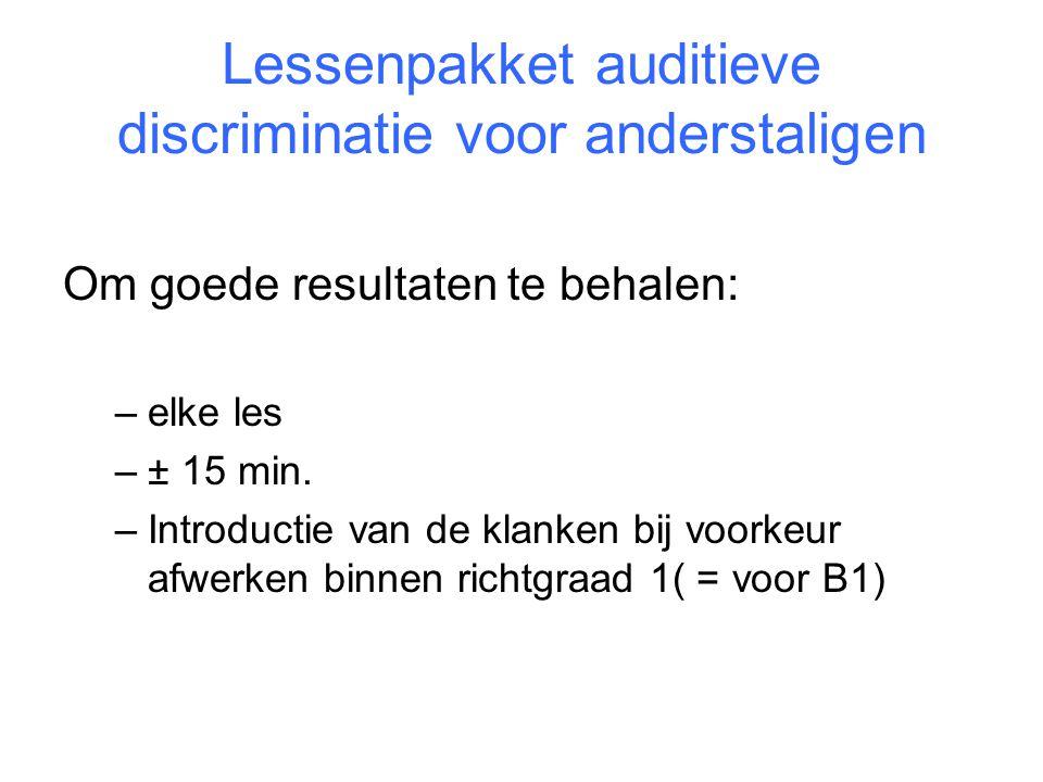 Lessenpakket auditieve discriminatie voor anderstaligen Om goede resultaten te behalen: –elke les –± 15 min. –Introductie van de klanken bij voorkeur