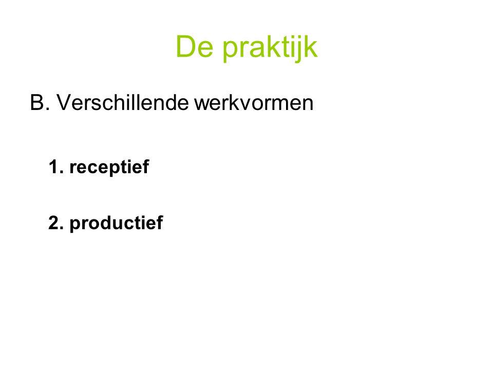 De praktijk B. Verschillende werkvormen 1. receptief 2. productief