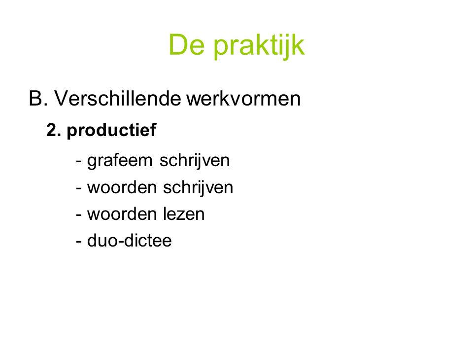De praktijk B. Verschillende werkvormen 2. productief - grafeem schrijven - woorden schrijven - woorden lezen - duo-dictee