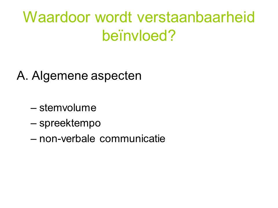 Waardoor wordt verstaanbaarheid beïnvloed? A. Algemene aspecten –stemvolume –spreektempo –non-verbale communicatie