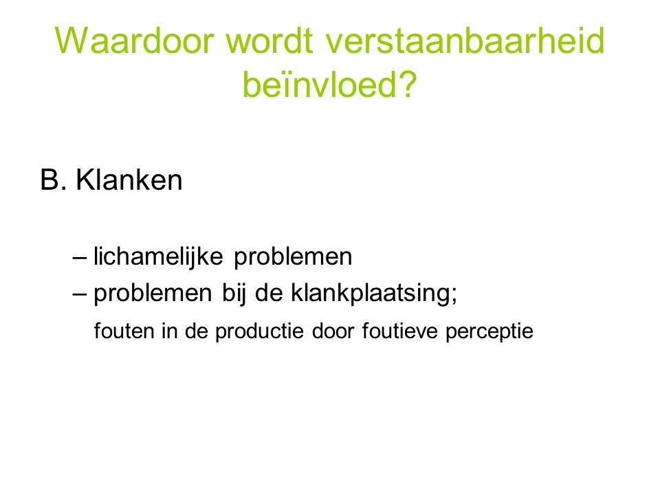 Waardoor wordt verstaanbaarheid beïnvloed? B. Klanken –lichamelijke problemen –problemen bij de klankplaatsing; fouten in de productie door foutieve p