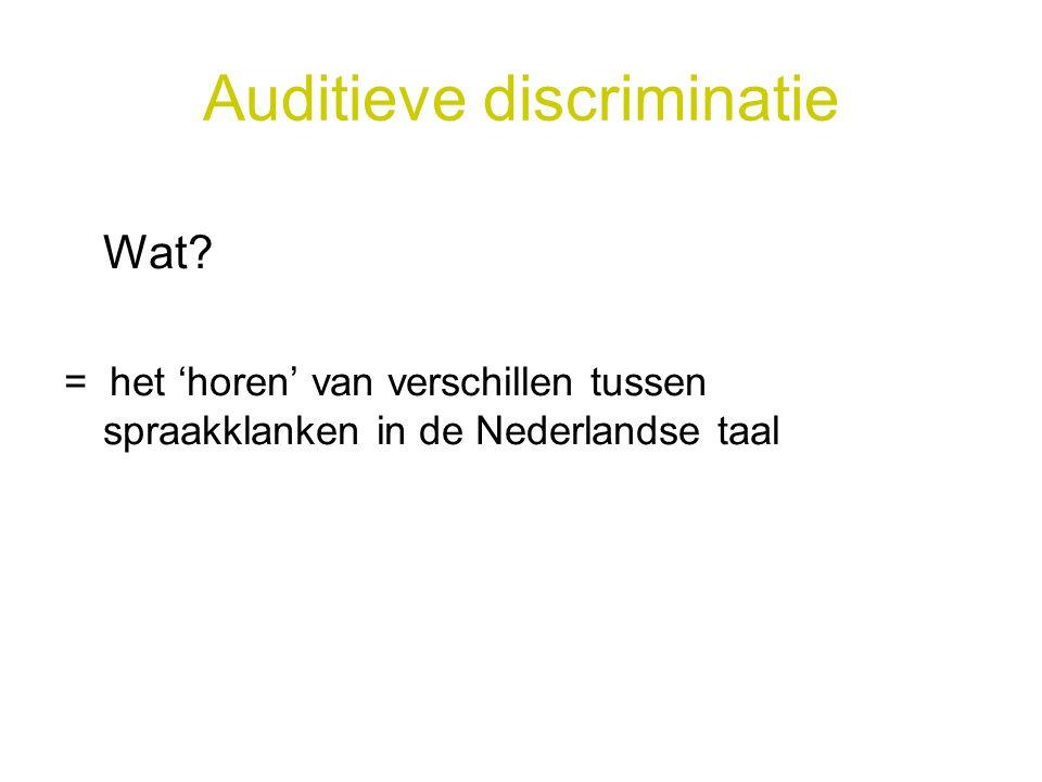 Auditieve discriminatie Wat? = het 'horen' van verschillen tussen spraakklanken in de Nederlandse taal