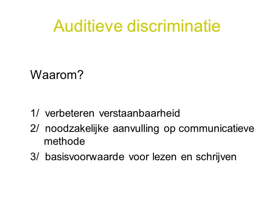 Auditieve discriminatie Waarom? 1/ verbeteren verstaanbaarheid 2/ noodzakelijke aanvulling op communicatieve methode 3/ basisvoorwaarde voor lezen en