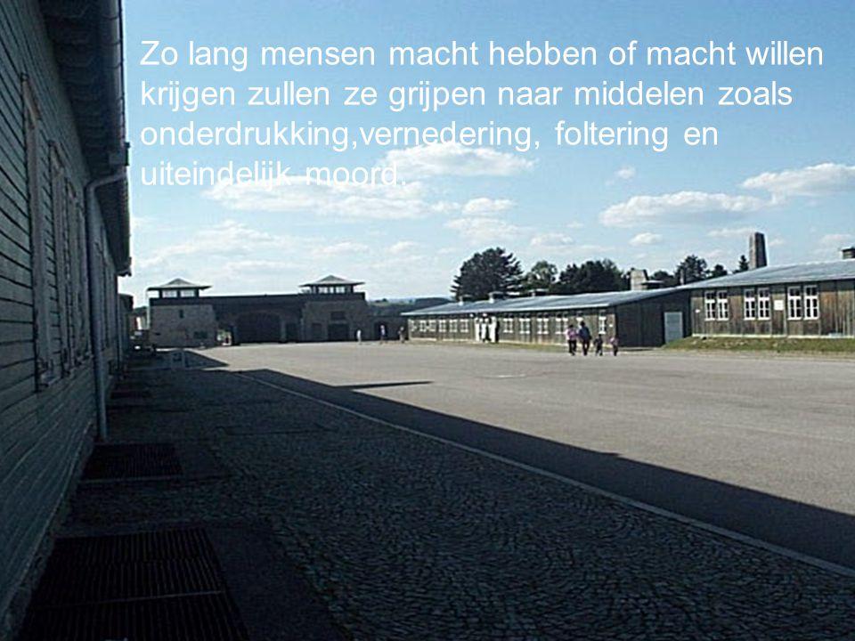 Konzentrationslager Mauthausen Zo lang mensen macht hebben of macht willen krijgen zullen ze grijpen naar middelen zoals onderdrukking,vernedering, foltering en uiteindelijk moord.