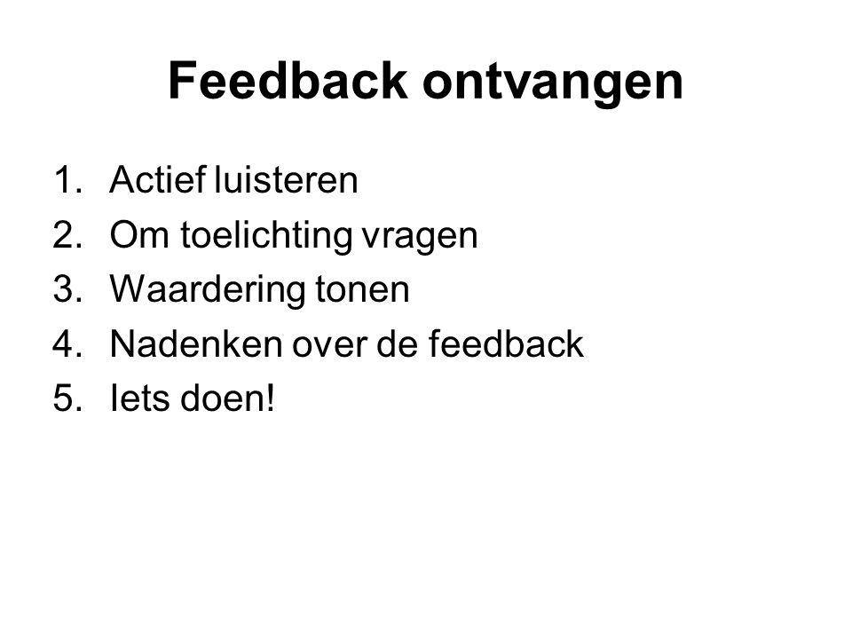 Feedback ontvangen 1.Actief luisteren 2.Om toelichting vragen 3.Waardering tonen 4.Nadenken over de feedback 5.Iets doen!
