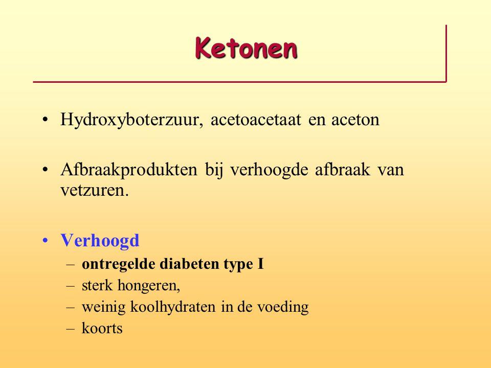 Ketonen •Hydroxyboterzuur, acetoacetaat en aceton •Afbraakprodukten bij verhoogde afbraak van vetzuren. •Verhoogd –ontregelde diabeten type I –sterk h