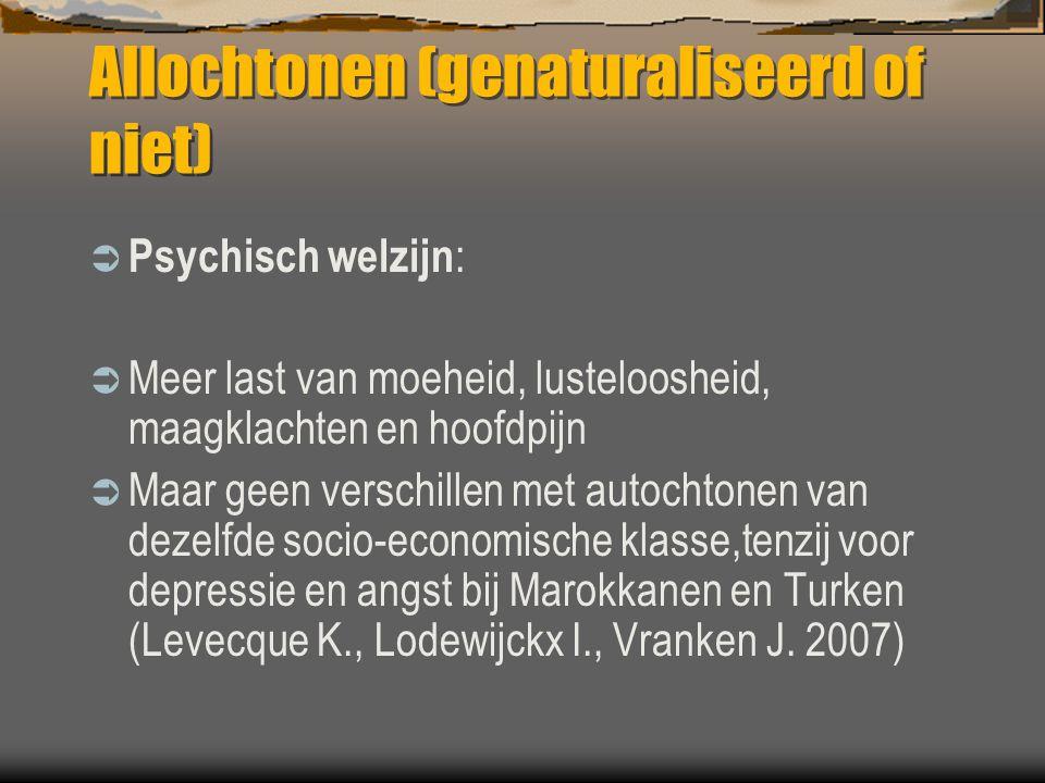 Allochtonen (genaturaliseerd of niet)  Psychisch welzijn :  Meer last van moeheid, lusteloosheid, maagklachten en hoofdpijn  Maar geen verschillen