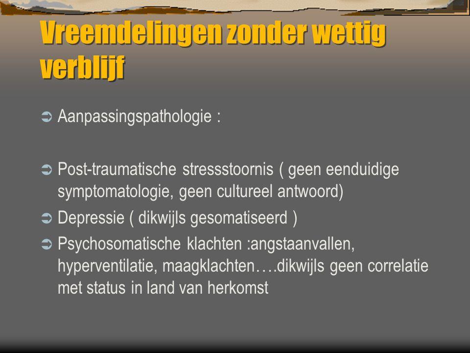Vreemdelingen zonder wettig verblijf  Aanpassingspathologie :  Post-traumatische stressstoornis ( geen eenduidige symptomatologie, geen cultureel an