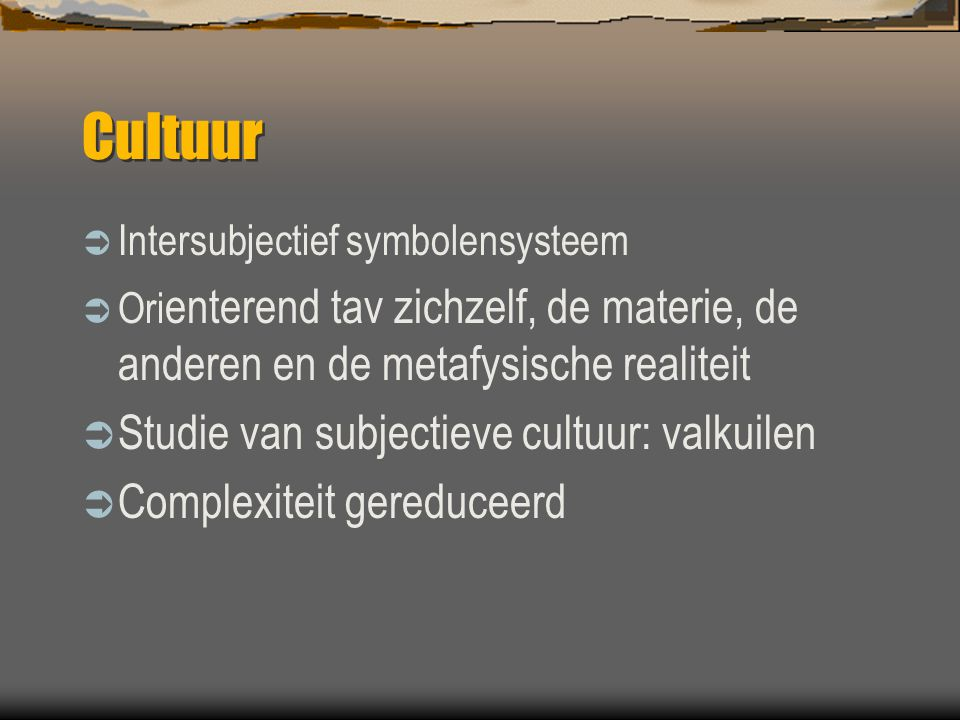Cultuur  Intersubjectief symbolensysteem  Ori enterend tav zichzelf, de materie, de anderen en de metafysische realiteit  Studie van subjectieve cu