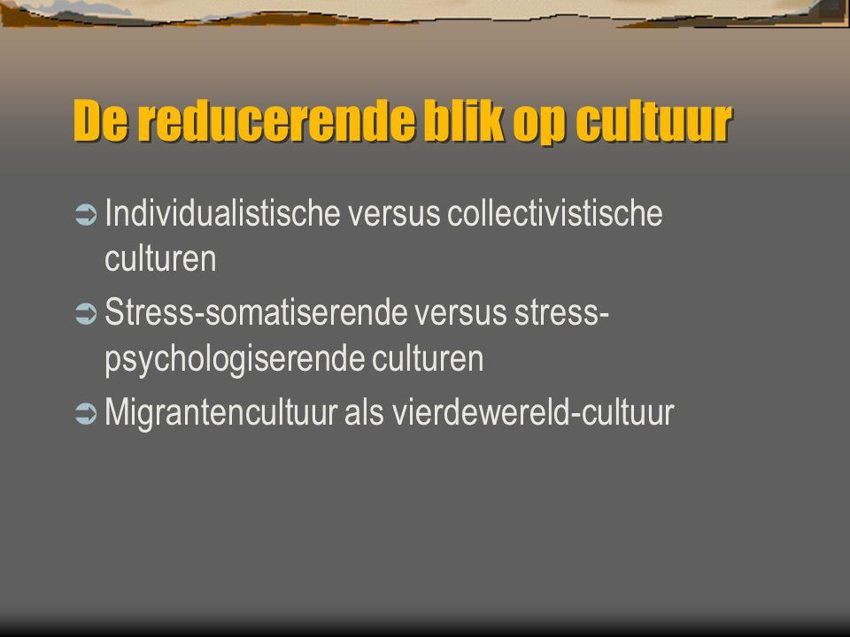 De reducerende blik op cultuur  Individualistische versus collectivistische culturen  Stress-somatiserende versus stress- psychologiserende culturen