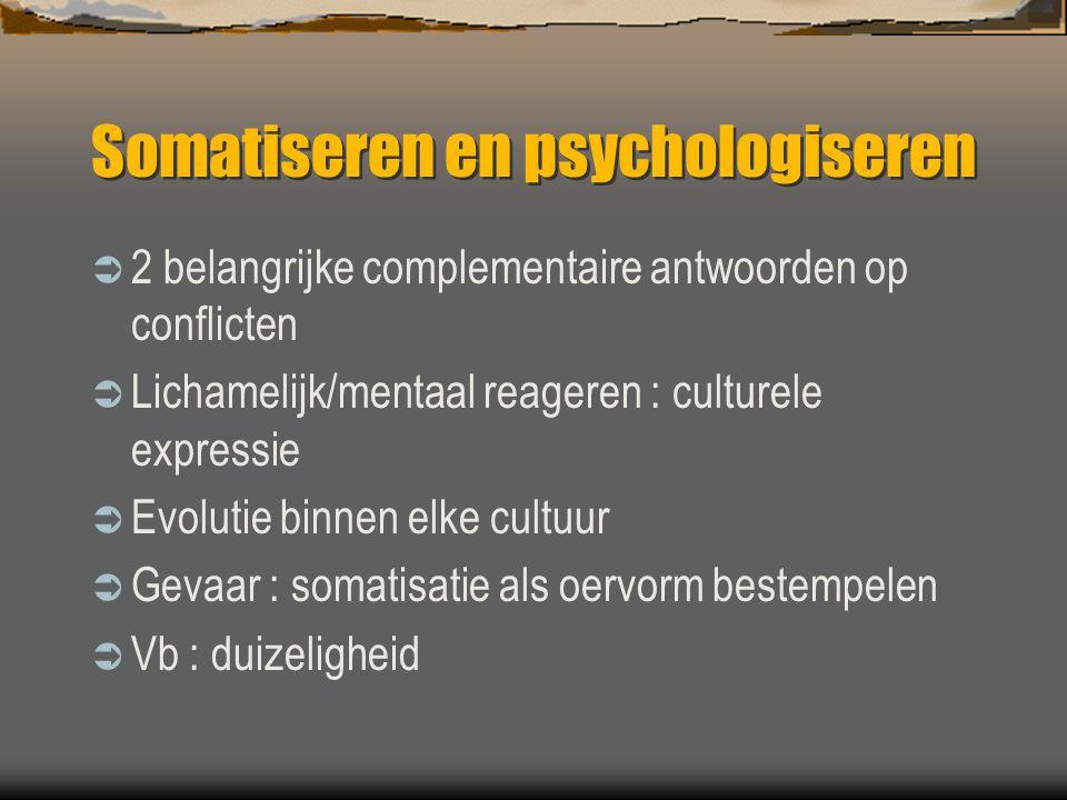 Somatiseren en psychologiseren  2 belangrijke complementaire antwoorden op conflicten  Lichamelijk/mentaal reageren : culturele expressie  Evolutie