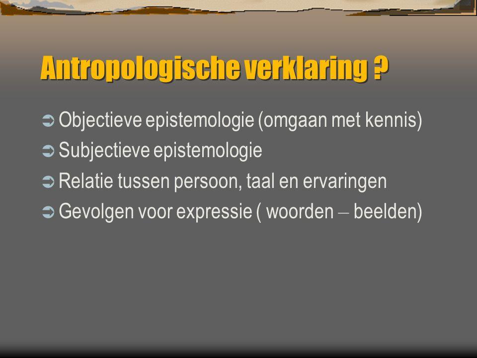 Antropologische verklaring ?  Objectieve epistemologie (omgaan met kennis)  Subjectieve epistemologie  Relatie tussen persoon, taal en ervaringen 