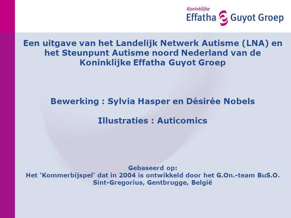 Een uitgave van het Landelijk Netwerk Autisme (LNA) en het Steunpunt Autisme noord Nederland van de Koninklijke Effatha Guyot Groep Bewerking : Sylvia