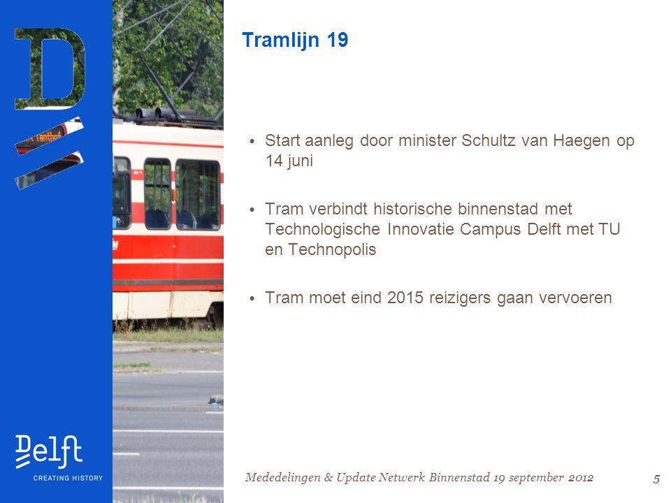 5 Tramlijn 19 • Start aanleg door minister Schultz van Haegen op 14 juni • Tram verbindt historische binnenstad met Technologische Innovatie Campus Delft met TU en Technopolis • Tram moet eind 2015 reizigers gaan vervoeren 5Mededelingen & Update Netwerk Binnenstad 19 september 2012