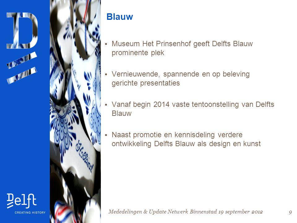 9 Blauw • Museum Het Prinsenhof geeft Delfts Blauw prominente plek • Vernieuwende, spannende en op beleving gerichte presentaties • Vanaf begin 2014 vaste tentoonstelling van Delfts Blauw • Naast promotie en kennisdeling verdere ontwikkeling Delfts Blauw als design en kunst Mededelingen & Update Netwerk Binnenstad 19 september 2012