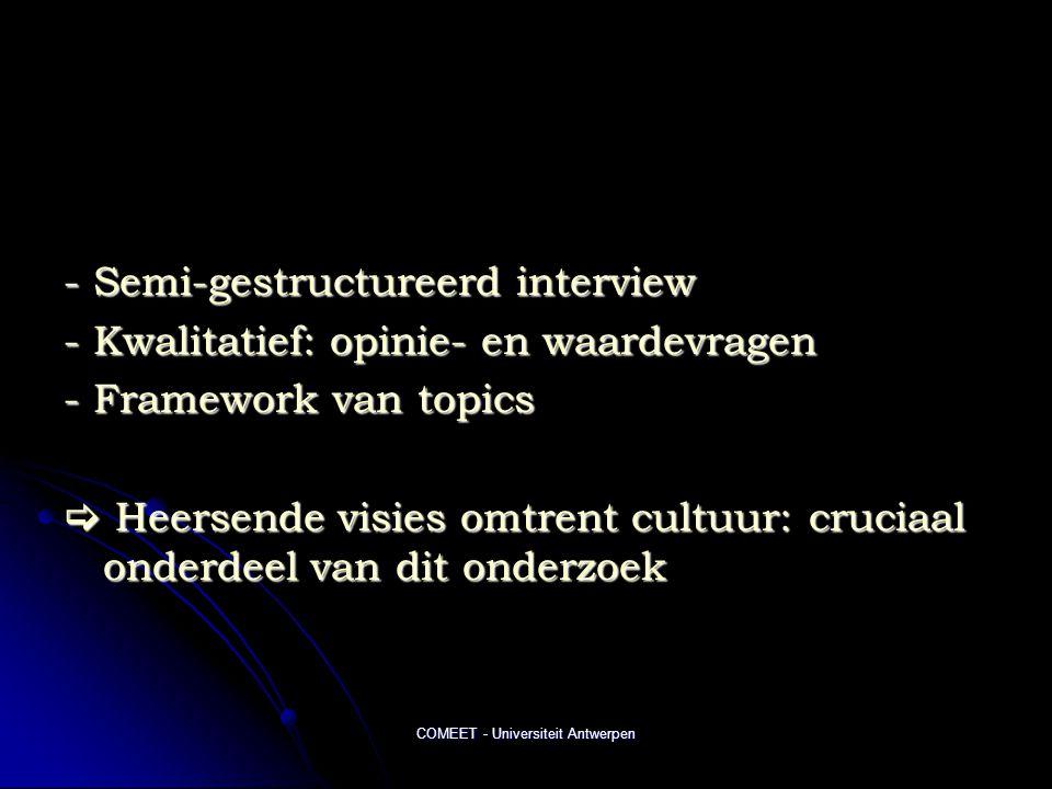 COMEET - Universiteit Antwerpen - Semi-gestructureerd interview - Kwalitatief: opinie- en waardevragen - Framework van topics  Heersende visies omtrent cultuur: cruciaal onderdeel van dit onderzoek