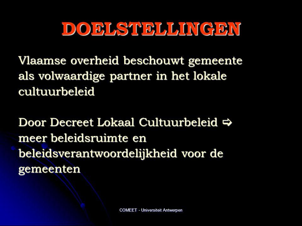 COMEET - Universiteit Antwerpen DOELSTELLINGEN Vlaamse overheid beschouwt gemeente als volwaardige partner in het lokale cultuurbeleid Door Decreet Lokaal Cultuurbeleid  meer beleidsruimte en beleidsverantwoordelijkheid voor de gemeenten