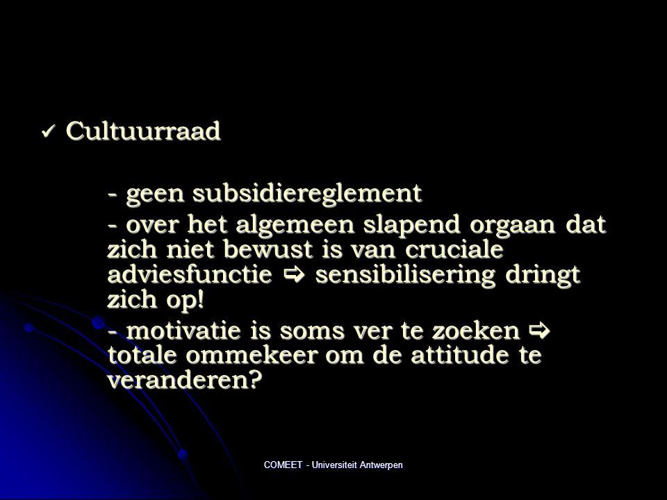COMEET - Universiteit Antwerpen  Cultuurraad - geen subsidiereglement - over het algemeen slapend orgaan dat zich niet bewust is van cruciale adviesfunctie  sensibilisering dringt zich op.
