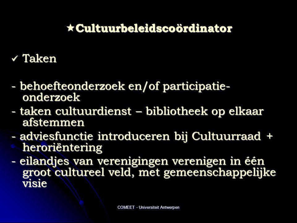 COMEET - Universiteit Antwerpen  Cultuurbeleidscoördinator  Taken - behoefteonderzoek en/of participatie- onderzoek - taken cultuurdienst – bibliotheek op elkaar afstemmen - adviesfunctie introduceren bij Cultuurraad + heroriëntering - eilandjes van verenigingen verenigen in één groot cultureel veld, met gemeenschappelijke visie