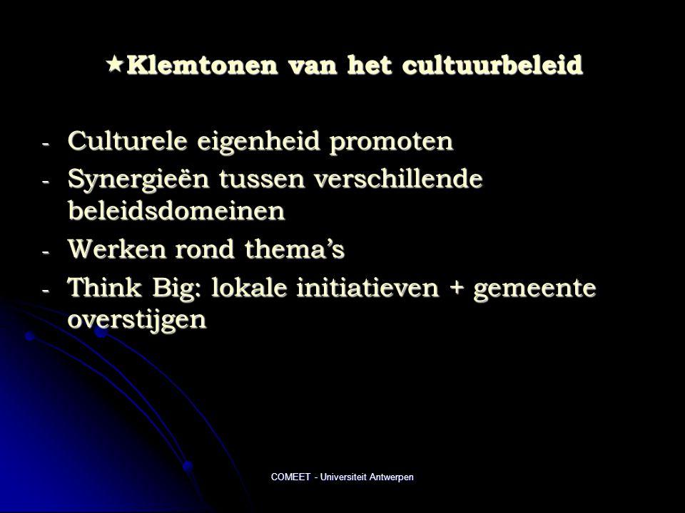 COMEET - Universiteit Antwerpen  Klemtonen van het cultuurbeleid - Culturele eigenheid promoten - Synergieën tussen verschillende beleidsdomeinen - Werken rond thema's - Think Big: lokale initiatieven + gemeente overstijgen